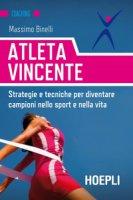 Atleta vincente. Strategie e tecniche per diventare campioni nello sport e nella vita - Binelli Massimo