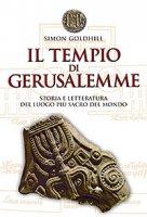 Il tempio di Gerusalemme. Storia e letteratura del luogo più sacro al mondo - Goldhill Simon