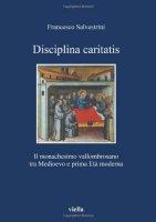Disciplina caritatis. Il monachesimo vallombrosano tra medioevo e prima età moderna - Salvestrini Francesco