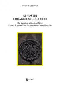Copertina di 'Ai nostri coraggiosi guerrieri. Dal Veneto ai ghiacci del Nord. L'anno di guerra 1864 del reggimento imperiale n. 80'