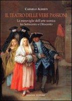 Il teatro delle vere passioni. Le meraviglie dell'arte scenica tra Settecento e Ottocento - Alberti Carmelo