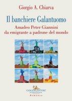 Il banchiere galantuomo. Amadeo Peter Giannini da emigrante a padrone del mondo - Chiarva Giorgio A.