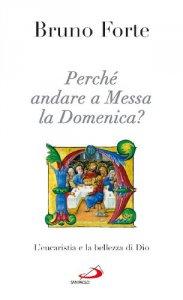 Copertina di 'Perché andare a messa la domenica? L'eucaristia e la bellezza di Dio'