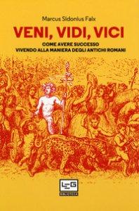 Copertina di 'Veni, vidi, vici. Come avere successo vivendo alla maniera degli antichi romani'