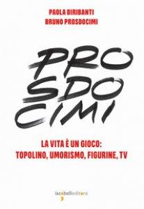 Copertina di 'Prosdocimi. La vita è un gioco: Topolino, umorismo, figurine, tv. Ediz. illustrata'