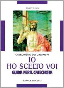 Copertina di 'Io ho scelto voi. Catechismo dei giovani. Guida per il catechista'
