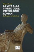 La vita alla corte degli imperatori romani. Da Augusto a Diocleziano - Turcan Robert