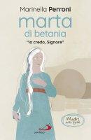 Marta di Betania. «Io credo, Signore» - Marinella Perroni