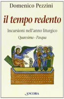 Il tempo redento. Incursioni nell'anno liturgico (Quaresima-Pasqua) - Pezzini Domenico