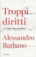 Troppi diritti. L'Italia tradita dalla libertà - Barbano Alessandro