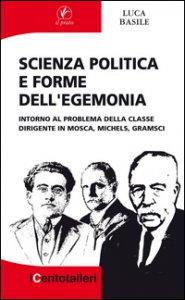 Copertina di 'Scienza politica e forme dell'egemonia. Intorno al problema della classe dirigente in Mosca, Michels, Gramsci'