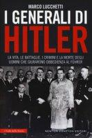 I generali di Hitler. La vita, le battaglie, i crimini e la morte degli uomini che giurarono obbedienza al Führer - Lucchetti Marco