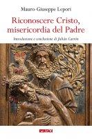 Riconoscere Cristo, misericordia del Padre - Mauro-Giuseppe Lepori