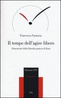 Il tempo dell'agire libero. Dimensioni della filosofia pratica di Kant - Fantasia Francesca