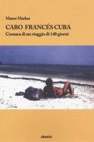 Cabo Francés Cuba. Cronaca di un viaggio di 140 giorni - Markas Mauro