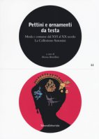 Pettini e ornamenti da testa. Moda e costume dal XVI al XX secolo. La Collezione Antonini. Ediz. illustrata