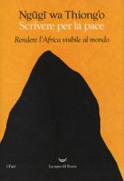 Scrivere per la pace. Rendere l'Africa visibile al mondo - Ngugi Wa Thiong'o