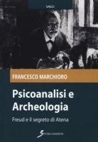 Psicoanalisi e archeologia. Freud e il segreto di Atena - Marchioro Francesco