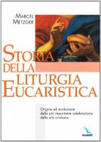Storia della Liturgia eucaristica. Origine ed evoluzione della più importante celebrazione della vita cristiana - Metzger Marcel, Gobbin Marino