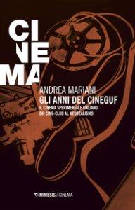 Copertina di 'Gli anni del Cineguf. Il cinema sperimentale italiano dal cine-club al Neorealismo'