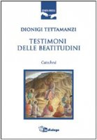 Testimoni delle beatitudini. Catechesi - Tettamanzi Dionigi