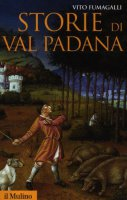 Storie di Val Padana. Campagne, foreste e città da Alboino a Cangrandedella Scala - Fumagalli Vito