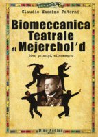 Biomeccanica teatrale di Mejerchol'd. Idee, principi, allenamento - Paternò Claudio Massimo