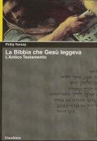 La Bibbia che Gesù leggeva. L'Antico Testamento - Yancey Philip