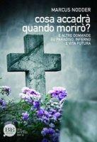 Cosa accadrà quando morirò?. E altre domande su paradiso, inferno e vita futura - Marcus Nodder
