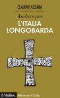 Andare per l'Italia longobarda - Claudio Azzara