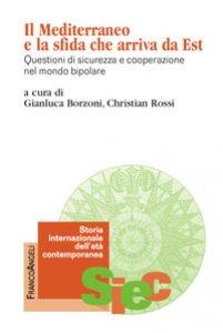Copertina di 'Il Mediterraneo e la sfida che arriva da Est. Questioni di sicurezza e cooperazione nel mondo bipolare'
