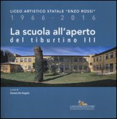 La scuola all'aperto del Tiburtino III. Liceo artistico statale «Enzo Rossi» 1966-2016