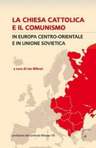 Copertina di 'La Chiesa cattolica e il comunismo in Europa centro-orientale e in Unione Sovietica'