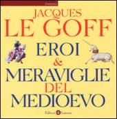Eroi & meraviglie del Medioevo. Ediz. illustrata - Le Goff Jacques