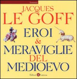 Copertina di 'Eroi & meraviglie del Medioevo. Ediz. illustrata'