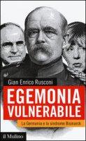 Egemonia vulnerabile. La Germania e la sindrome Bismark - Rusconi Gian Enrico