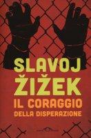 Il coraggio della disperazione. Cronache di un anno agito pericolosamente - Zizek Slavoj