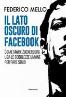 Il lato oscuro di Facebook. Come Mark Zuckerberg usa le debolezze umane per fare soldi - Mello Federico
