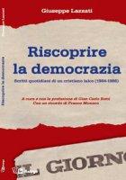 Riscoprire la democrazia. Scritti quotidiani di un cristiano laico (1984-1986) - Giuseppe Lazzati