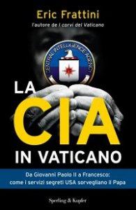 Copertina di 'CIA in Vaticano. Da Giovanni Paolo II a Francesco: come i servizi segreti USA sorvegliano il Papa (La)'