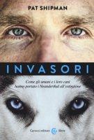 Invasori. Come gli umani e i loro cani hanno portato i Neanderthal all'estinzione - Shipman Pat
