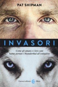 Copertina di 'Invasori. Come gli umani e i loro cani hanno portato i Neanderthal all'estinzione'