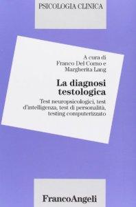 Copertina di 'La diagnosi testologica. Test neuropsicologici, test d'intelligenza, test di personalità, testing computerizzato'