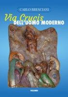 Via Crucis dell'uomo moderno - Carlo Bresciani