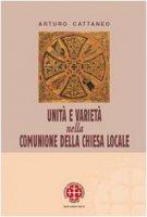 Unità e varietà nella comunione della chiesa locale. Riflessioni ecclesiologiche e canonistiche - Cattaneo Arturo