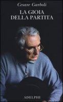 La gioia della partita. Scritti (1950-1977) - Garboli Cesare
