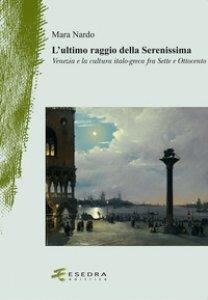 Copertina di 'L' ultimo raggio della Serenissima. Venezia e la cultura italo-greca fra Sette e Ottocento'