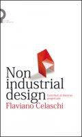 Non industrial design. Contributi al discorso progettuale - Celaschi Flaviano