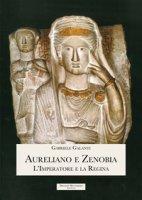 Aureliano e Zenobia. L'Imperatore e la Regina - Galanti Gabriele