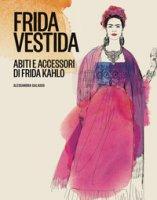 Frida vestida. Abiti e accessori di Frida Kahlo. Ediz. a colori - Galasso Alessandra